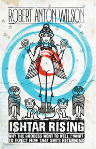 Ishtar Rising: Why the Goddess Went to Hell and What to Expect Now That She's Returning【電子書籍】[ Robert Anton Wilson ]