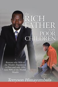 The Rich Father with Poor ChildrenReasons Why 90% of the World Population Is Poor and Only 10% Runs 90% of the Worlds' Wealth【電子書籍】[ Terryson Himayumbula ]