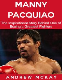 Manny Pacquiao: The Inspirational Story Behind One of Boxing's Greatest Fighters【電子書籍】[ Andrew McKay ]