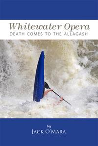 Whitewater Opera: Death Comes to the Allagash【電子書籍】[ Jack O'Mara ]