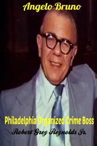 Angelo Bruno Philadelphia Organized Crime Boss【電子書籍】[ Robert Grey Reynolds Jr ]