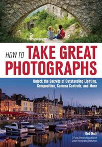 How to Take Great PhotographsUnlock the Secrets of Outstanding Lighting, Composition, Camera Controls, and More【電子書籍】[ Rob Hull ]