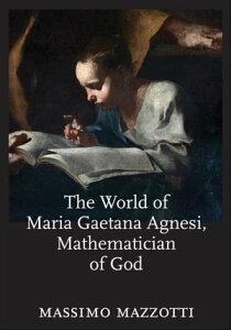 The World of Maria Gaetana Agnesi, Mathematician of God【電子書籍】[ Massimo Mazzotti ]