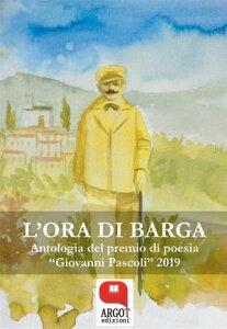 """L'ora di Barga. Antologia del premio di poesia """"Giovanni Pascoli"""" 2019【電子書籍】[ aa.vv. ]"""