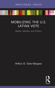 Mobilizing the U.S. Latinx VoteMedia, Identity, and Politics【電子書籍】[ Arthur D. Soto-V?squez ]