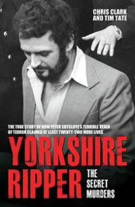 Yorkshire Ripper - The Secret MurdersThe True Story of How Peter Sutcliffe's Terrible Reign of Terror Claimed at Least Twenty-Two More Lives【電子書籍】[ Chris Clarke & Tim Tate ]