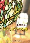 山澤美永のステンドグラス集ステンドグラス作家 山澤美永の世界【電子書籍】[ 山澤美永 ]