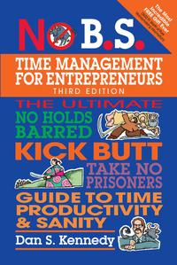 No B.S. Time Management for EntrepreneursThe Ultimate No Holds Barred Kick Butt Take No Prisoners Guide to Time Productivity and Sanity【電子書籍】[ Dan S. Kennedy ]