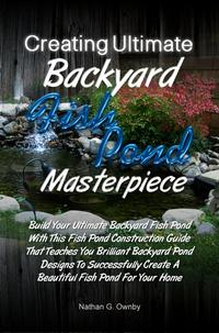 Creating Ultimate Backyard Fish Pond MasterpieceBuild Your Ultimate Backyard Fish Pond With This Fish Pond Construction Guide That Teaches You Brilliant Backyard Pond Designs To Successfully Create A Beautiful Fish Pond For Your Home【電子書籍】