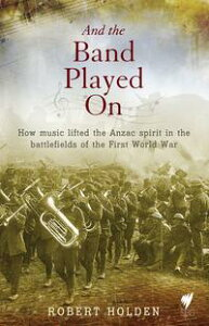 And the band played onHow music lifted the Anzac spirit in the battlefields of the First World War【電子書籍】[ Holden ]