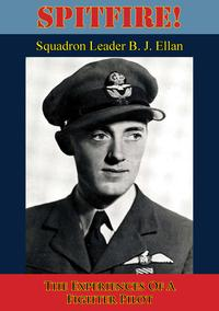 Spitfire! The Experiences Of A Fighter Pilot [Illustrated Edition]【電子書籍】[ Squadron Leader B. J. Ellan ]
