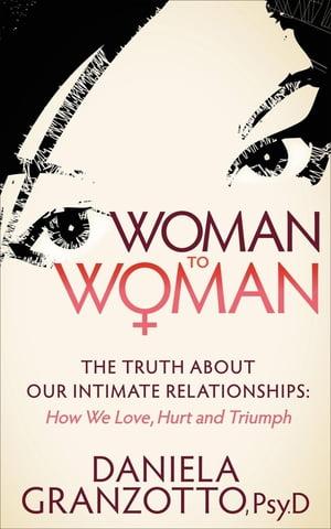 洋書, FAMILY LIFE & COMICS Woman to WomanThe Truth About Our Intimate Relationships: How We Love, Hurt and Triumph PsyD Daniela Granzotto