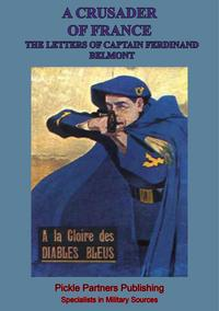 A Crusader Of France: The Letters Of Captain Ferdinand Belmont Of The Chasseurs Alpins (August 2, 1914-December 28, 1915)【電子書籍】[ Captain Ferdinand Belmont ]