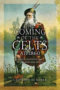 The Coming of the Celts, AD 1860Celtic Nationalism in Ireland and Wales【電子書籍】[ Caoimh?n De Barra ]