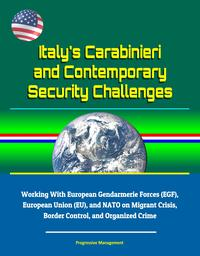 Italy's Carabinieri and Contemporary Security Challenges - Working With European Gendarmerie Forces (EGF), European Union (EU), and NATO on Migrant Crisis, Border Control, and Organized Crime【電子書籍】[ Progressive Management ]