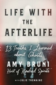 Life with the Afterlife13 Truths I Learned about Ghosts【電子書籍】[ Amy Bruni ]