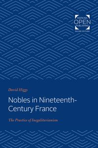 Nobles in Nineteenth-Century FranceThe Practice of Inegalitarianism【電子書籍】[ David Higgs ]