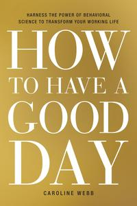 How to Have a Good DayHarness the Power of Behavioral Science to Transform Your Working Life【電子書籍】[ Caroline Webb ]