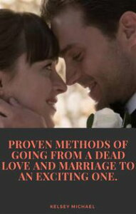 Proven Methods of Going From a Dead Love and Marriage to an Exciting One【電子書籍】[ KELSEY MICHAEL ]