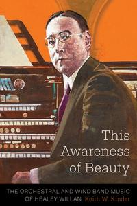 This Awareness of BeautyThe Orchestral and Wind Band Music of Healey Willan【電子書籍】[ Keith W. Kinder ]
