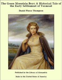 The Green Mountain Boys: A Historical Tale of the Early Settlement of Vermont【電子書籍】[ Daniel Pierce Thompson ]