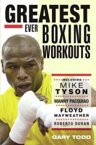Greatest Ever Boxing Workouts - including Mike Tyson, Manny Pacquiao, Floyd Mayweather, Roberto Duran【電子書籍】[ Gary Todd ]