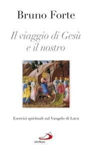 Il viaggio di Ges? e il nostro. Esercizi spirituali sul Vangelo di Luca【電子書籍】[ Bruno Forte ]