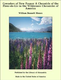 Crusaders of New France: A Chronicle of the Fleur-de-Lis in the Wilderness Chronicles of America【電子書籍】[ William Bennett Munro ]