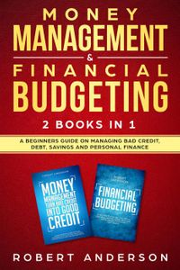 Money Management & Financial Budgeting 2 Books In 1: A Beginners Guide On Managing Bad Credit, Debt, Savings And Personal Finance【電子書籍】[ Robert Anderson ]