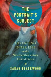 The Portrait's SubjectInventing Inner Life in the Nineteenth-Century United States【電子書籍】[ Sarah Blackwood ]