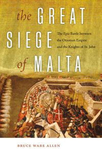 The Great Siege of MaltaThe Epic Battle between the Ottoman Empire and the Knights of St. John【電子書籍】[ Bruce Ware Allen ]