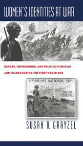Women's Identities at WarGender, Motherhood, and Politics in Britain and France during the First World War【電子書籍】[ Susan R. Grayzel ]