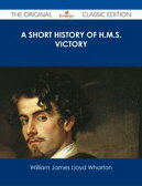 A Short History of H.M.S. Victory - The Original Classic Edition【電子書籍】[ William James Lloyd Wharton ]