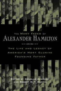 The Many Faces of Alexander HamiltonThe Life and Legacy of America's Most Elusive Founding Father【電子書籍】