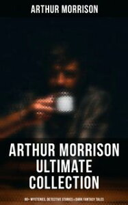 ARTHUR MORRISON Ultimate Collection: 80+ Mysteries, Detective Stories & Dark Fantasy Tales (Illustrated)Adventures of Martin Hewitt, The Red Triangle, A Child of the Jago, Tales of Mean Streets, To London Town, The Green Eye of Goona, Di【電子書籍】