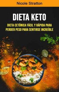 Dieta Keto: Dieta Cet?nica F?cil Y R?pida Para Perder Peso Para Sentirse Incre?ble【電子書籍】[ Nicole Stratton ]