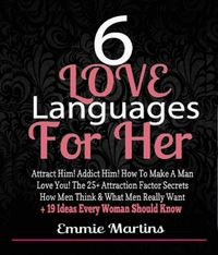 6 Love Languages For Her: Attract Him! Addict Him! How To Make A Man Love You! The 25+ Attraction Factor SecretsHow Men Think & What Men Really Want + 19 Rules Every Woman Should Know To Get Him【電子書籍】[ Emmie Martins ]
