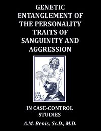 Genetic Entanglement of the Personality Traits of Sanguinity and Aggression in Case-Control Studies【電子書籍】[ A.M. Benis ]