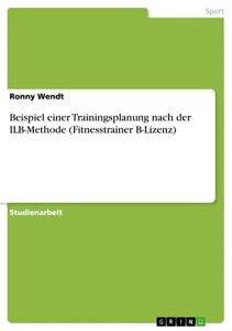 Beispiel einer Trainingsplanung nach der ILB-Methode (Fitnesstrainer B-Lizenz)【電子書籍】[ Ronny Wendt ]