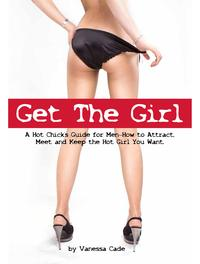 Get The Girl: A Hot Chick's Guide for Men - How to Attract, Meet and Keep the Hot Girl You Want.【電子書籍】[ Vanessa Cade ]