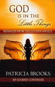 God Is In The Little ThingsMessages from the Golden Angels【電子書籍】[ Patricia Brooks ]