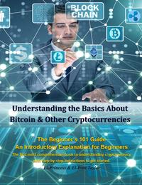 Understanding the Basics About Bitcoin & Other Cryptocurrencies, The Beginner's 101 Guide - An Introductory Explanation for Beginners, The first most comprehensive book to understanding cryptocurrency with step-by-step instructions to 【電子書籍】