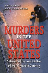 Murders in the United StatesCrimes, Killers and Victims of the Twentieth Century【電子書籍】[ R. Barri Flowers ]