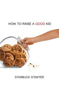 How To Raise A Good Kid【電子書籍】[ Starbuck O'Dwyer ]