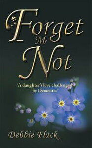Forget Me Not'A Daughter'S Love Challenged by Dementia'【電子書籍】[ Debbie Flack ]