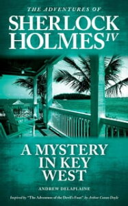 """A Mystery in Key West - Inspired by """"The Adventure of the Devil's Foot"""" by Arthur Conan DoyleThe Adventures of Sherlock Holmes IV【電子書籍】[ Andrew Delaplaine ]"""