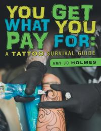 You Get What You Pay For: A Tattoo Survival Guide【電子書籍】[ Amy Jo Holmes ]