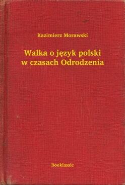 Walka o j?zyk polski w czasach Odrodzenia【電子書籍】[ Kazimierz Morawski ]