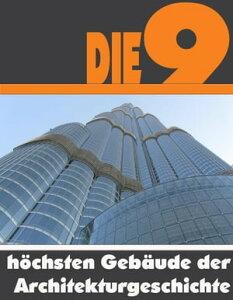 Die Neun h?chsten Geb?ude der ArchitekturgeschichteDie ganze Welt der Architektur - Von dem Shanghai Tower bis zum One World Trade Center【電子書籍】[ A.D. Astinus ]