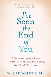 I've Seen the End of YouA Neurosurgeon's Look at Faith, Doubt, and the Things We Think We Know【電子書籍】[ W. Lee Warren, M.D. ]